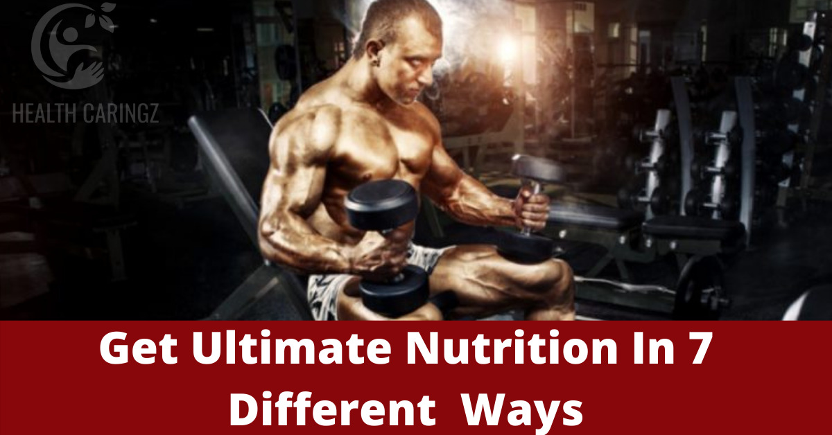 Get Ultimate Nutrition In 7 Different Ways